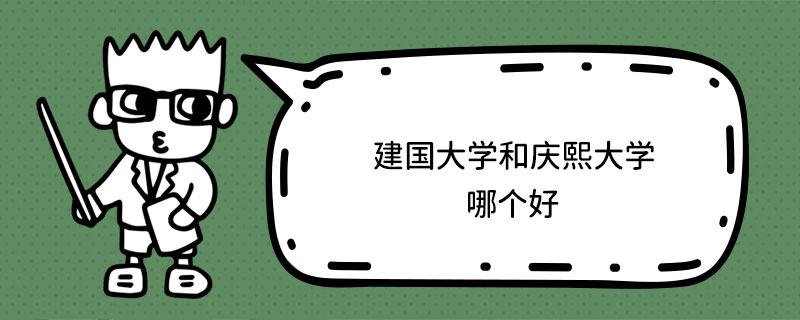 建国大学和庆熙大学哪个好?