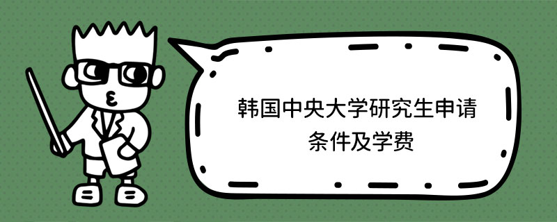韩国中央大学研究生申请条件及学费
