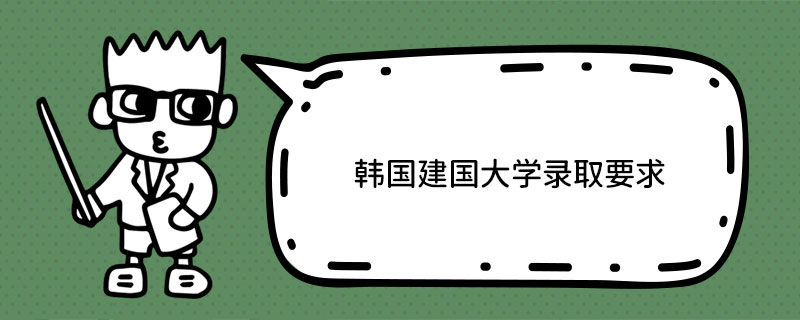 韩国建国大学录取要求