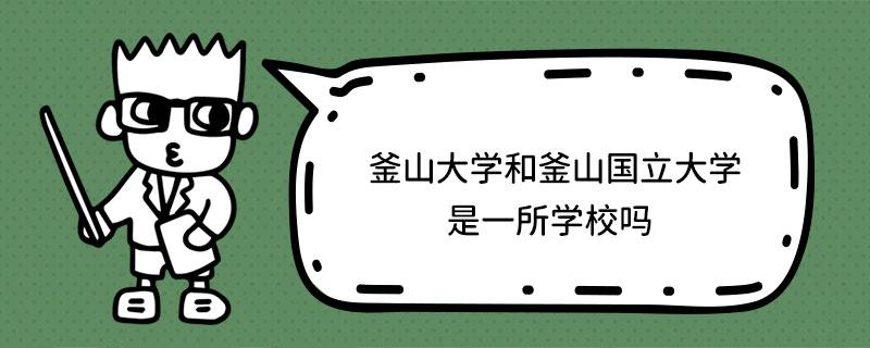 釜山大学和釜山国立大学是一所学校吗?
